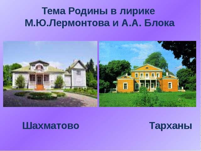 Тема Родины в лирике М.Ю.Лермонтова и А.А. Блока Шахматово Тарханы