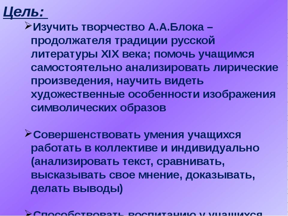 Цель: Изучить творчество А.А.Блока – продолжателя традиции русской литературы...