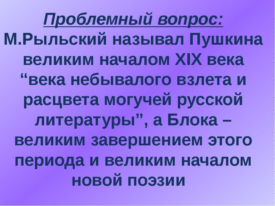 """Проблемный вопрос: М.Рыльский называл Пушкина великим началом ХІХ века """"века..."""