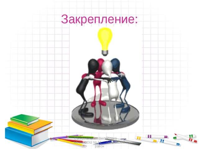 Закрепление: Сахно Наталия Викторовна МБОУ СОШ № 11 Темрюкский район Сахно На...