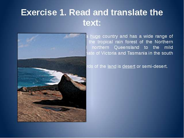 Exercise 1. Read and translate the text: Australia is a huge country and has...