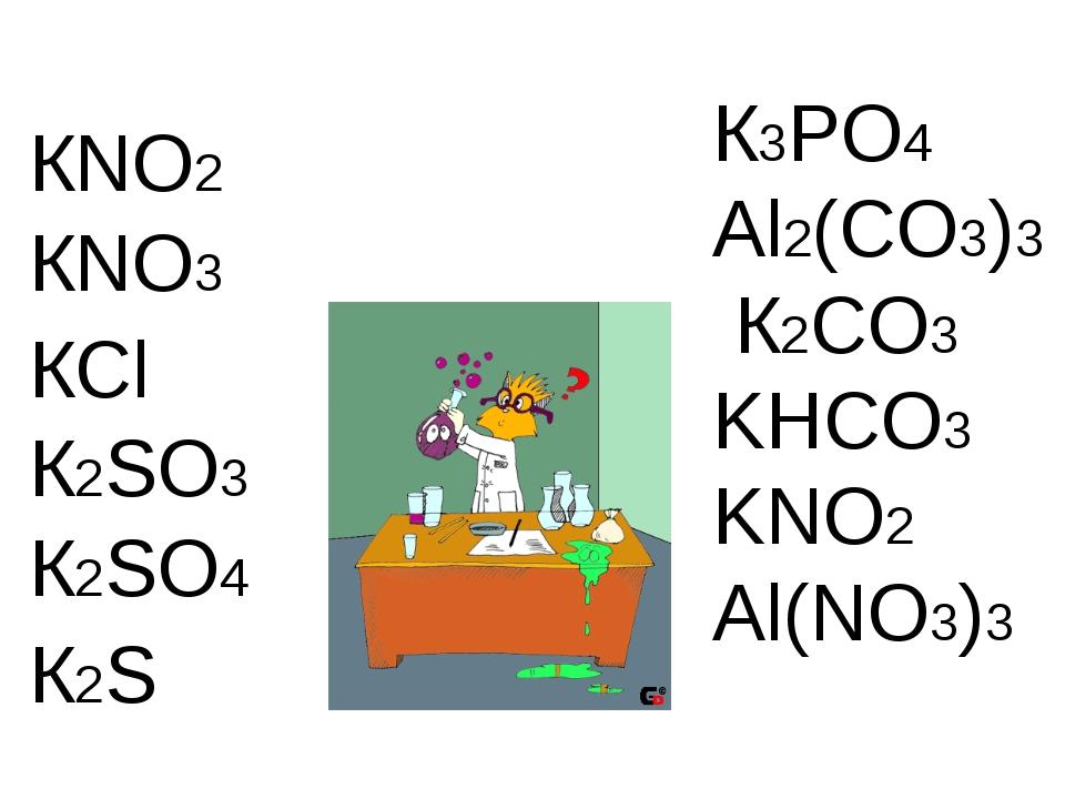 К3PO4 Al2(CO3)3 К2CO3 KHCO3 KNO2 Al(NO3)3 КNO2 КNO3 КCl К2SO3 К2SO4 К2S