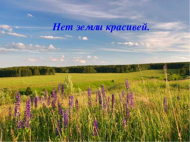 Нет земли красивей.