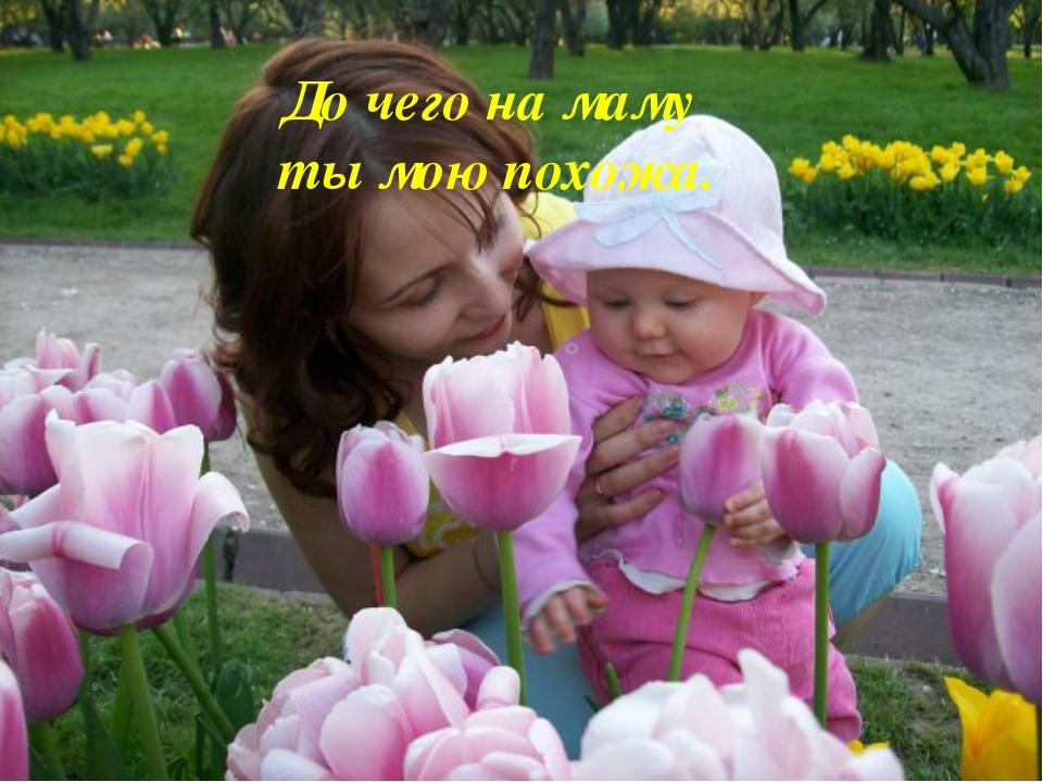 До чего на маму ты мою похожа.