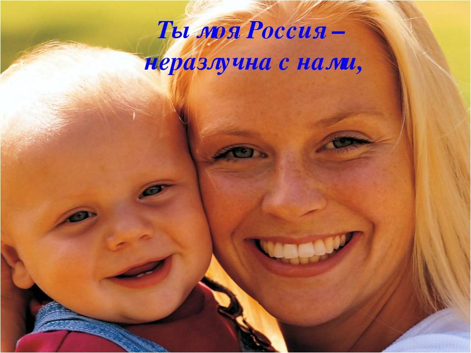 Ты моя Россия – неразлучна с нами,