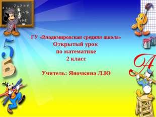 ГУ «Владимировская средняя школа» Открытый урок по математике 2 класс Учител