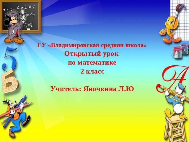 ГУ «Владимировская средняя школа» Открытый урок по математике 2 класс Учител...