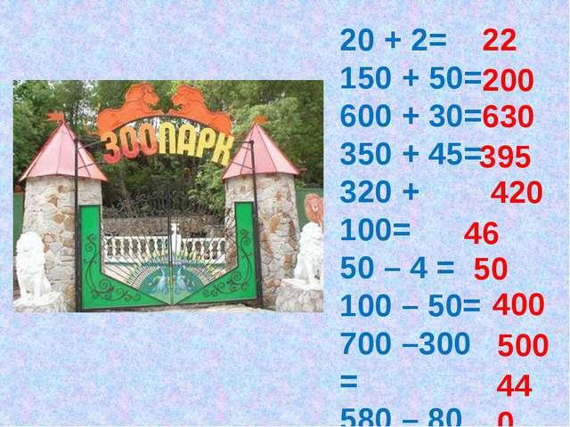 20 + 2= 150 + 50= 600 + 30= 350 + 45= 320 + 100= 50 – 4 = 100 – 50= 700 –300...