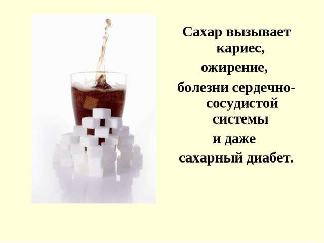 Сахар вызывает кариес, ожирение, болезни сердечно-сосудистой системы и даже с...