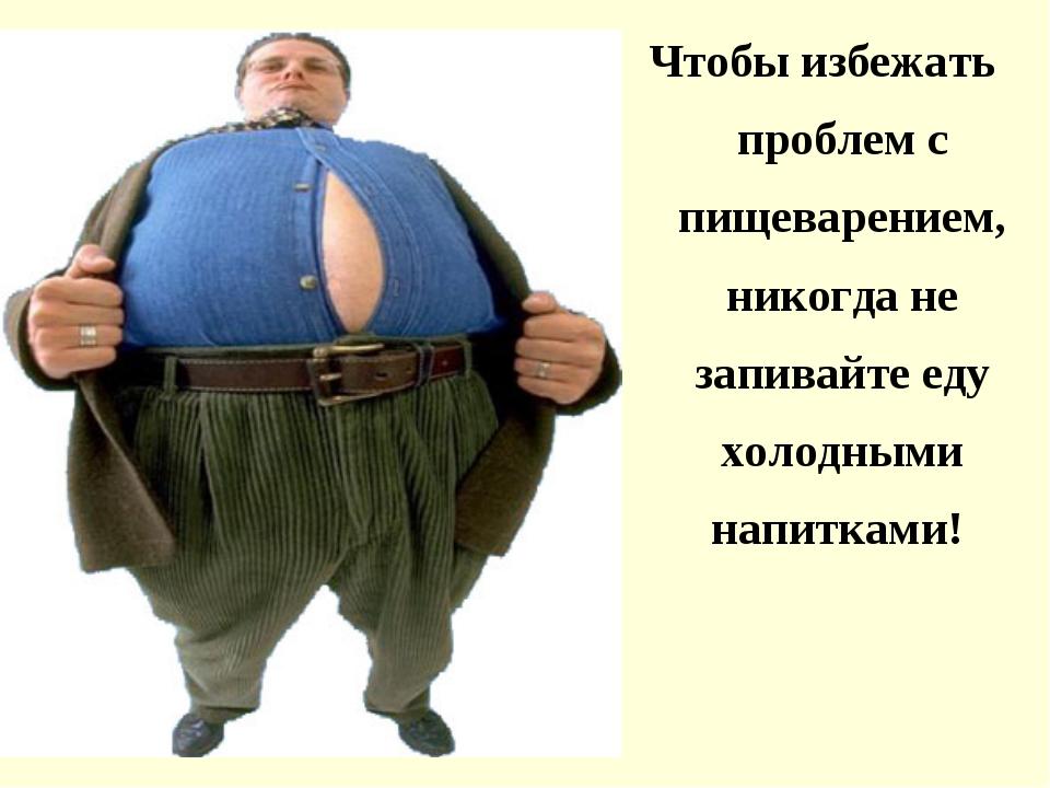 Чтобы избежать проблем с пищеварением, никогда не запивайте еду холодными нап...