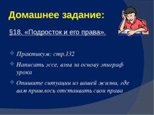 Домашнее задание: §18. «Подросток и его права». Практикум: стр.132 Написать э