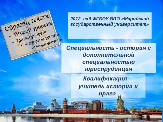 2012- год ФГБОУ ВПО «Марийский государственный университет» Специальность - и...