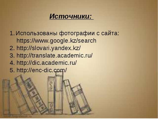 Источники: Использованы фотографии с сайта: https://www.google.kz/search 2. h...