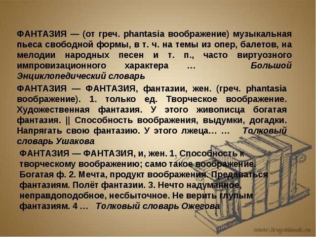 ФАНТАЗИЯ — (от греч. phantasia воображение) музыкальная пьеса свободной формы...