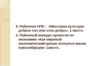 2. Районная НПК - «Массовая культура-доброе зло или злое добро». 1 место. 3.
