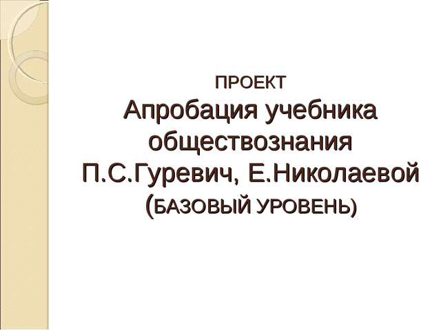 ПРОЕКТ Апробация учебника обществознания П.С.Гуревич, Е.Николаевой (БАЗОВЫЙ У...