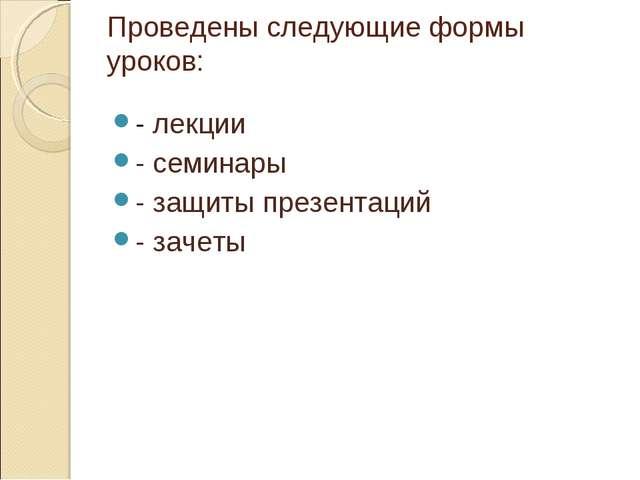 Проведены следующие формы уроков: - лекции - семинары - защиты презентаций -...