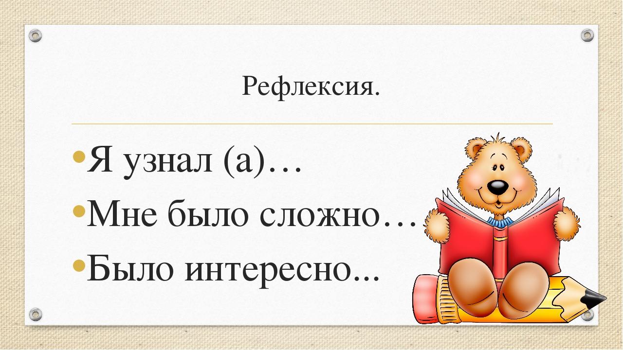 Рефлексия. Я узнал (а)… Мне было сложно… Было интересно...