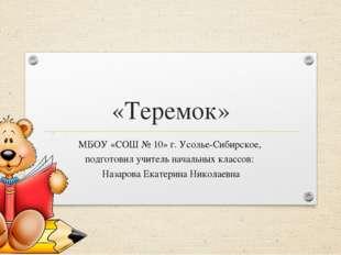 «Теремок» МБОУ «СОШ № 10» г. Усолье-Сибирское, подготовил учитель начальных к
