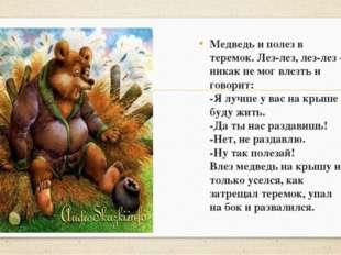 Медведь и полез в теремок. Лез-лез, лез-лез – никак не мог влезть и говорит: