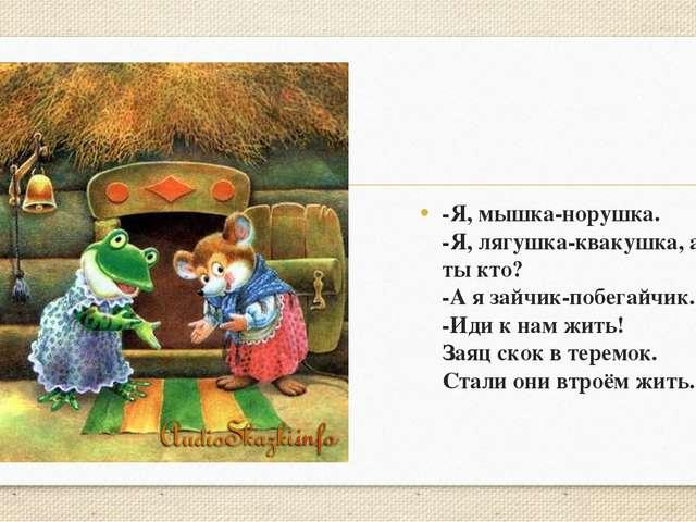 -Я, мышка-норушка. -Я, лягушка-квакушка, а ты кто? -А я зайчик-побегайчик. -...