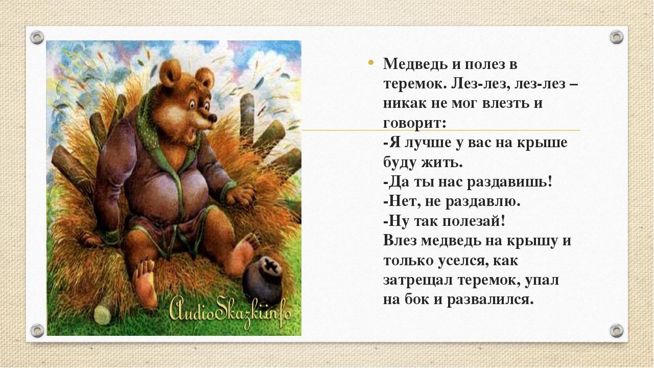 Медведь и полез в теремок. Лез-лез, лез-лез – никак не мог влезть и говорит:...