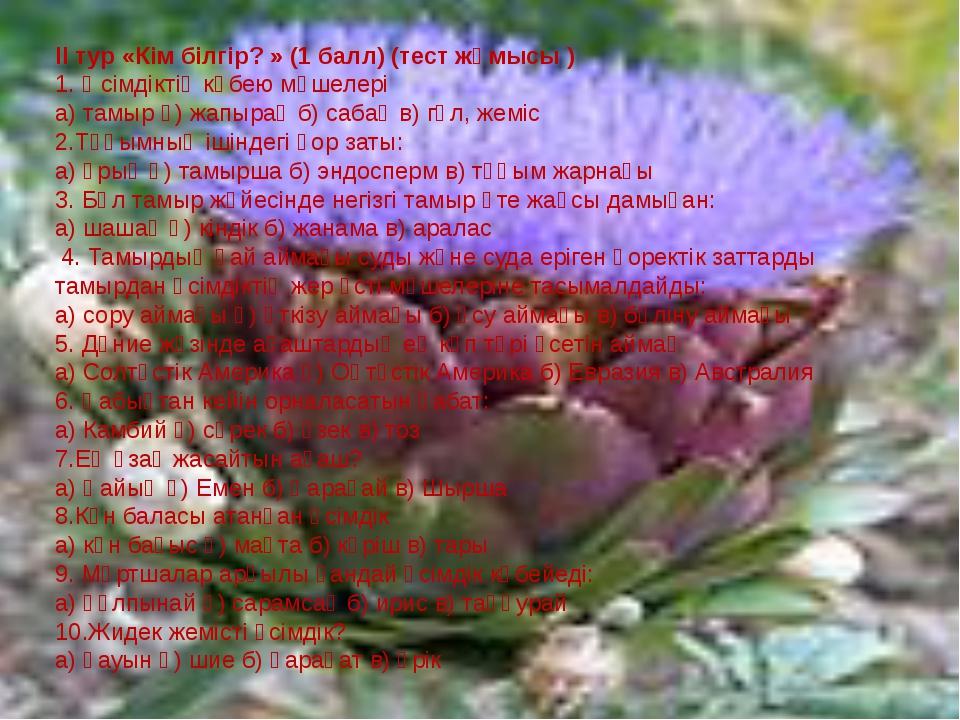 ІІ тур «Кім білгір? » (1 балл) (тест жұмысы ) 1. Өсімдіктің көбею мүшелері а...