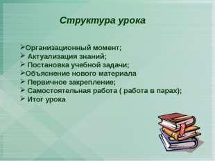 Структура урока Организационный момент; Актуализация знаний; Постановка учеб