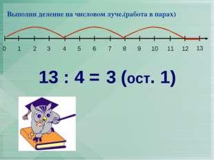 13 : 4 = 3 (ост. 1) Выполни деление на числовом луче.(работа в парах) 1 2 3