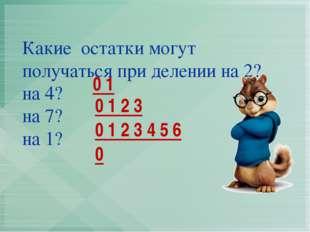 Какие остатки могут получаться при делении на 2? на 4? на 7? на 1? 0 1 0 0 1
