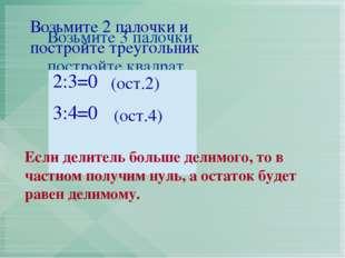 Возьмите 2 палочки и постройте треугольник (ост.2) (ост.4) Если делитель боль