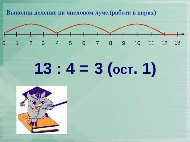13 : 4 = 3 (ост. 1) Выполни деление на числовом луче.(работа в парах) 1 2 3...