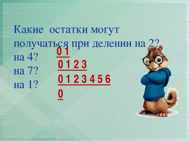 Какие остатки могут получаться при делении на 2? на 4? на 7? на 1? 0 1 0 0 1...