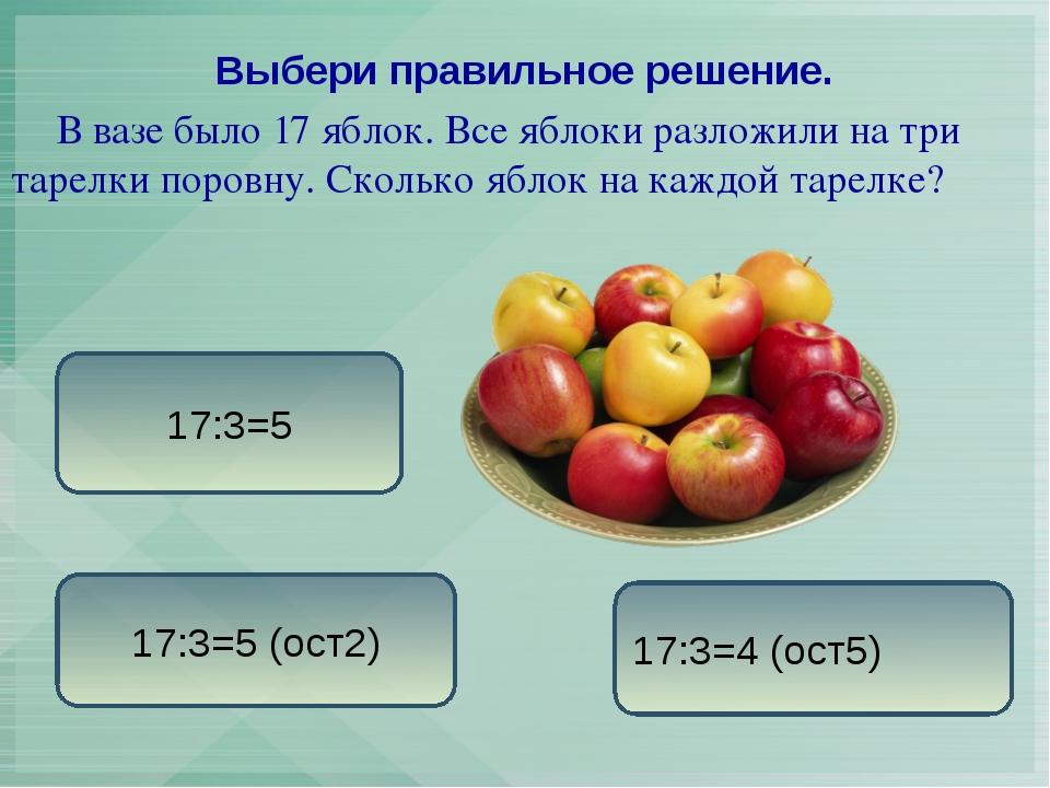 В вазе было 17 яблок. Все яблоки разложили на три тарелки поровну. Сколько я...