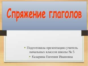 Подготовила презентацию учитель начальных классов школы № 5 Казарина Евгения
