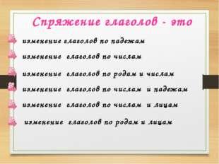 Спряжение глаголов - это изменение глаголов по падежам изменение глаголов по