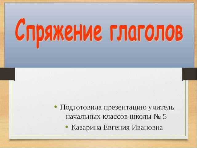 Подготовила презентацию учитель начальных классов школы № 5 Казарина Евгения...