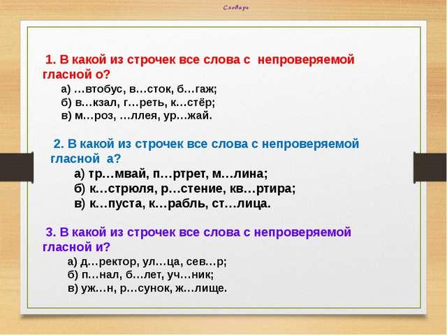 Словарь 1. В какой из строчек все слова с непроверяемой гласной о? а) …втобус...