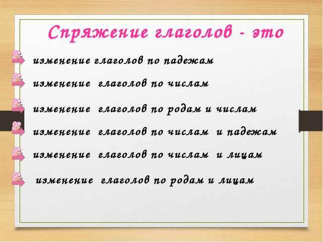 Спряжение глаголов - это изменение глаголов по падежам изменение глаголов по...