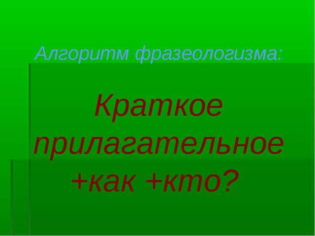 Алгоритм фразеологизма: Краткое прилагательное +как +кто?