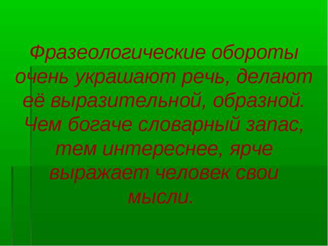 Фразеологические обороты очень украшают речь, делают её выразительной, образн...