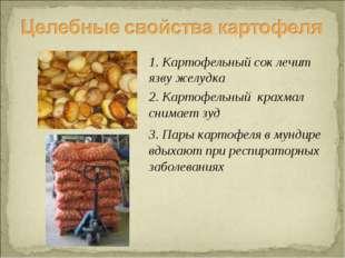 1. Картофельный сок лечит язву желудка 2. Картофельный крахмал снимает зуд 3.