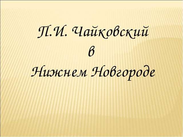П.И. Чайковский в Нижнем Новгороде