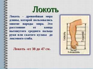 Локоть Локоть - древнейшая мера длины, которой пользовались многие народы мир
