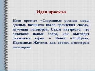 Идея проекта Идея проекта «Старинные русские меры длины» возникла после прочт