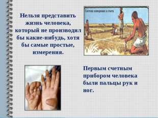 Первым счетным прибором человека были пальцы рук и ног. Нельзя представить жи
