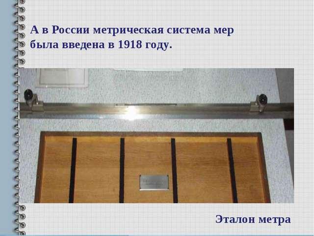А в России метрическая система мер была введена в 1918 году. Эталон метра
