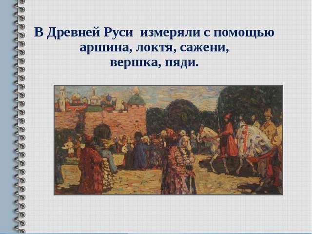 В Древней Руси измеряли c помощью аршина, локтя, сажени, вершка, пяди.