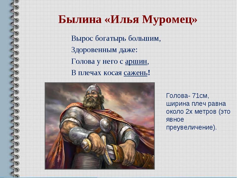 Вырос богатырь большим, Здоровенным даже: Голова у него с аршин, В плечах кос...