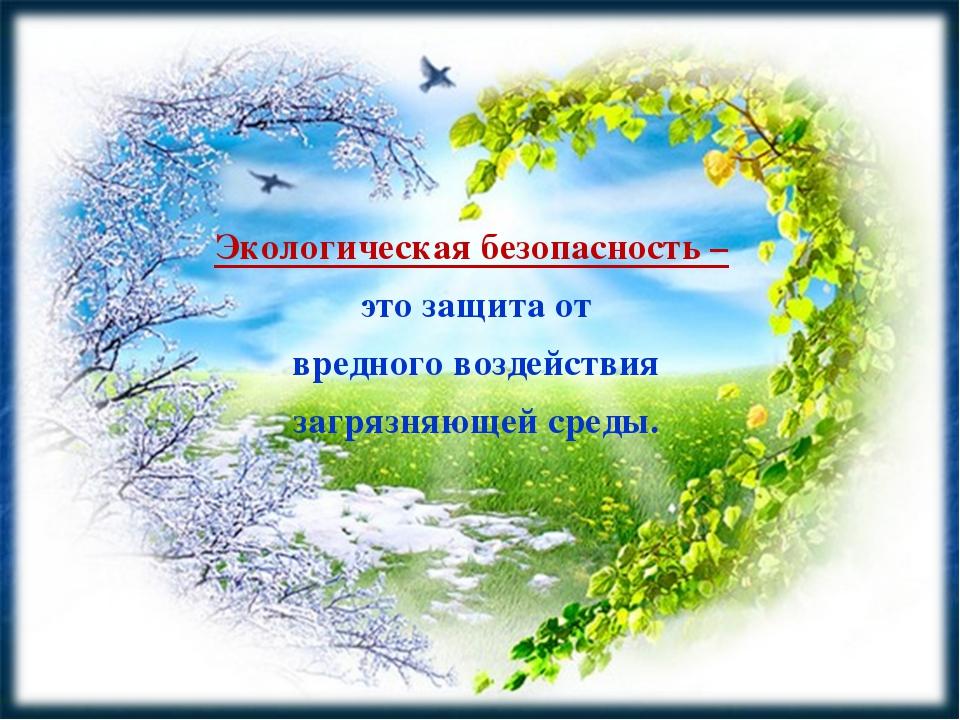 Экологическая безопасность – это защита от вредного воздействия загрязняющей...